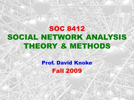 SOC 8412 SOCIAL NETWORK ANALYSIS THEORY & METHODS Prof. David Knoke Fall 2009.