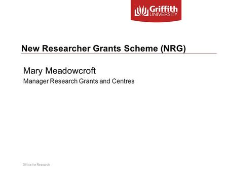 Office for Research New Researcher Grants Scheme (NRG) Mary Meadowcroft Manager Research Grants and Centres.