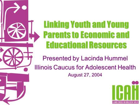 Linking Youth and Young Parents to Economic and Educational Resources Presented by Lacinda Hummel Illinois Caucus for Adolescent Health August 27, 2004.