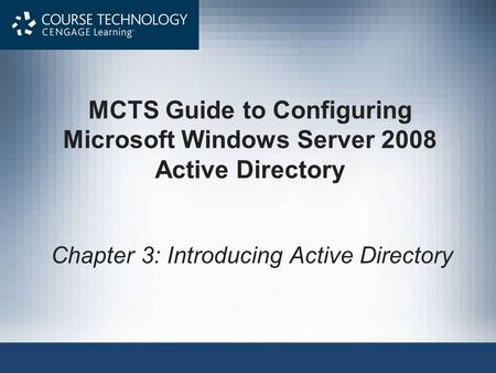 MCTS Guide to Configuring Microsoft Windows Server 2008 <strong>Active</strong> <strong>Directory</strong> Chapter 3: Introducing <strong>Active</strong> <strong>Directory</strong>.