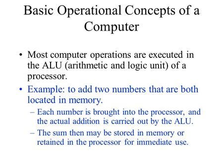 Basic Operational Concepts of a Computer Most computer operations are executed in the ALU (arithmetic and logic unit) of a processor. Example: to add two.