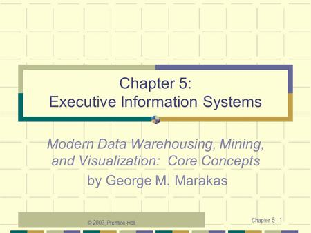 © 2003, Prentice-Hall Chapter 5 - 1 Chapter 5: Executive Information Systems Modern Data Warehousing, Mining, and Visualization: Core Concepts by George.