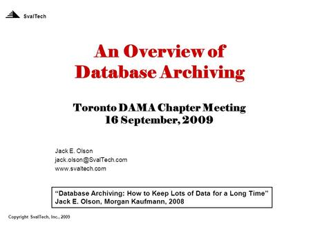"An Overview of Database Archiving Toronto DAMA Chapter Meeting 16 September, 2009 Jack E. Olson  SvalTech ""Database."