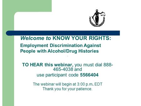 Welcome to KNOW YOUR RIGHTS: Employment Discrimination Against People with Alcohol/Drug Histories. TO HEAR this webinar, you must dial 888- 465-4038 and.