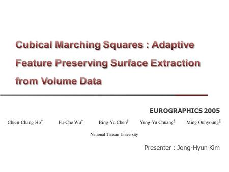 EUROGRAPHICS 2005 Presenter : Jong-Hyun Kim. Abstract We present a new method for surface extraction from volume data.  Maintains consistent topology.