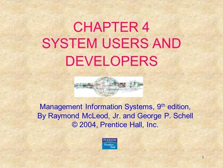 1 CHAPTER 4 SYSTEM USERS AND DEVELOPERS Management Information Systems, 9 th edition, By Raymond McLeod, Jr. and George P. Schell © 2004, Prentice Hall,