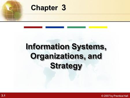 3.1 © 2007 by Prentice Hall 3 Chapter Information Systems, Organizations, and Strategy.