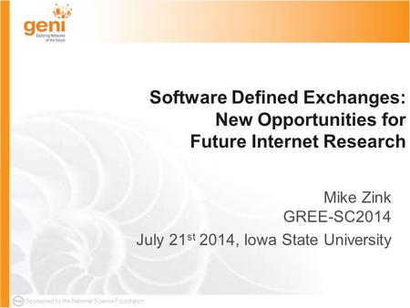 Sponsored by the National Science Foundation Software Defined Exchanges: New Opportunities for Future Internet Research Mike Zink GREE-SC2014 July 21 st.