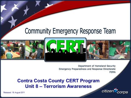 Contra Costa County CERT Program Unit 8 – Terrorism Awareness Released: 18 August 2011.
