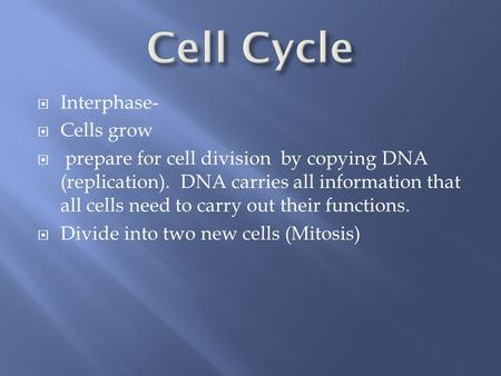 Interphase-  Cells grow  prepare for cell division by copying DNA (replication). DNA carries all information that all cells need to carry out their.