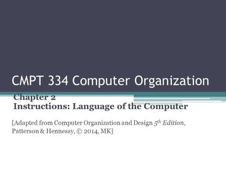 CMPT 334 Computer Organization Chapter 2 Instructions: Language of the Computer [Adapted from Computer Organization and Design 5 th Edition, Patterson.