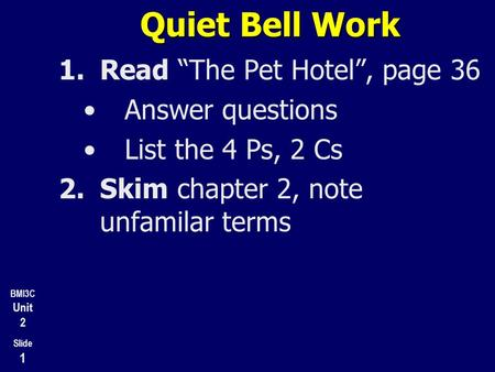 "BMI3C Unit 2 Slide 1 Quiet Bell Work 1.Read ""The Pet Hotel"", page 36 Answer questions List the 4 Ps, 2 Cs 2.Skim chapter 2, note unfamilar terms 3.Prepare."