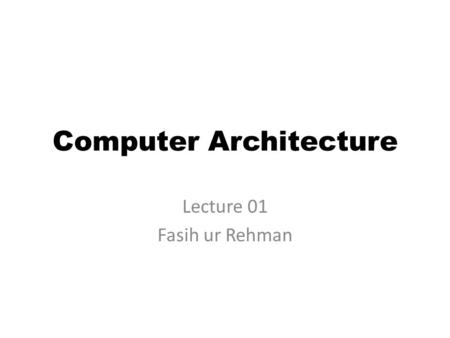 Computer Architecture Lecture 01 Fasih ur Rehman.