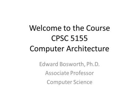 Welcome to the Course CPSC 5155 Computer Architecture Edward Bosworth, Ph.D. Associate Professor Computer Science.