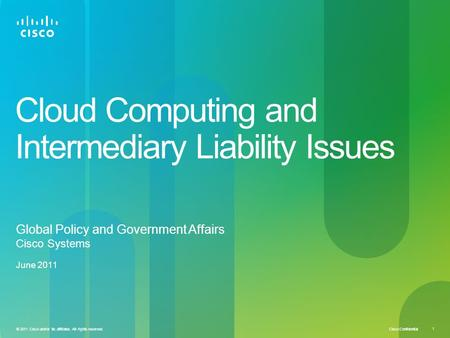 Cisco Confidential © 2011 Cisco and/or its affiliates. All rights reserved. 1 Cloud Computing and Intermediary Liability Issues Global Policy and Government.