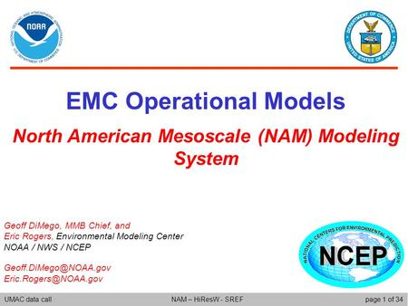 UMAC data callpage 1 of 34NAM – HiResW - SREF EMC Operational Models North American Mesoscale (NAM) Modeling System Geoff DiMego, MMB Chief, and Eric Rogers,