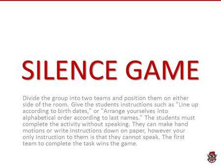 SILENCE GAME Divide the group into two teams and position them on either side of the room. Give the students instructions such as Line up according to.