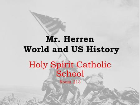 Mr. Herren World and US History Holy Spirit Catholic School Room 213.