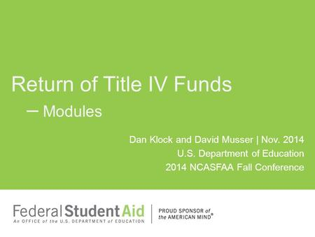 Dan Klock and David Musser | Nov. 2014 U.S. Department of Education 2014 NCASFAA Fall Conference Return of Title IV Funds – Modules.