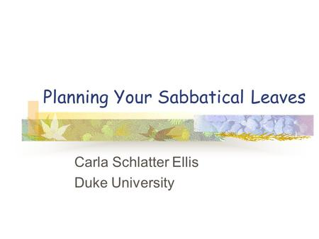Planning Your Sabbatical Leaves Carla Schlatter Ellis Duke University.