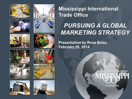 Mississippi International Trade Office PURSUING A GLOBAL MARKETING STRATEGY Presentation by Rose Boxx, February 26, 2014.