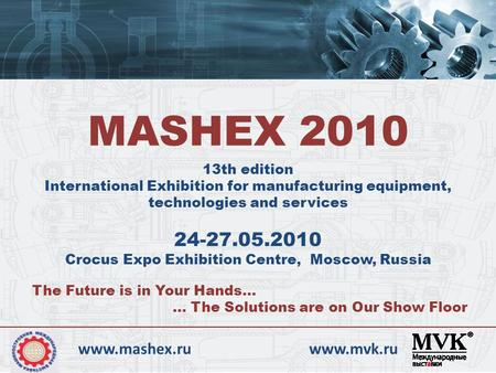 13th edition International Exhibition for manufacturing equipment, technologies and services MASHEX 2010 24-27.05.2010 Crocus Expo Exhibition Centre, Moscow,