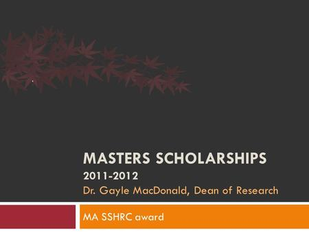 MASTERS SCHOLARSHIPS 2011-2012 Dr. Gayle MacDonald, Dean of Research MA SSHRC award.