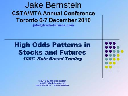 Jake Bernstein CSTA/MTA Annual Conference Toronto 6-7 December 2010 High Odds Patterns in Stocks and Futures 100% Rule-Based Trading.