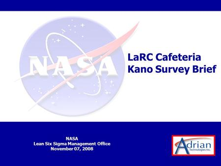 NASA Lean Six Sigma Management Office November 07, 2008 LaRC Cafeteria Kano Survey Brief.