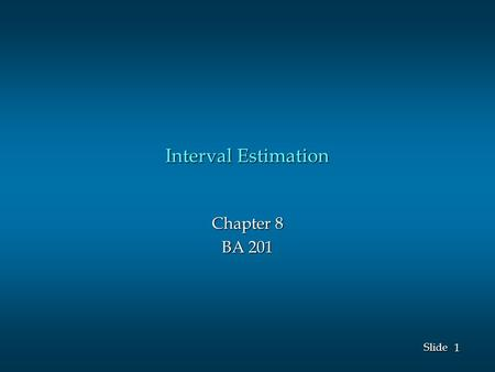 1 1 Slide Interval Estimation Chapter 8 BA 201. 2 2 Slide A point estimator cannot be expected to provide the exact value of the population parameter.