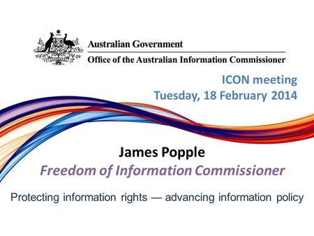 Protecting information rights — advancing information policy ICON meeting Tuesday, 18 February 2014 James Popple Freedom of Information Commissioner.