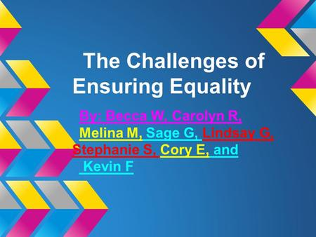 The Challenges of Ensuring Equality By: Becca W, Carolyn R, Melina M, Sage G, Lindsay G, Stephanie S, Cory E, and Kevin F.