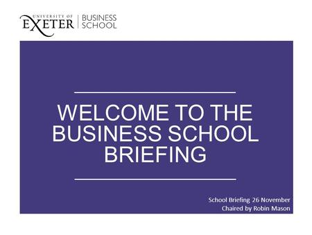 WELCOME TO THE BUSINESS SCHOOL BRIEFING School Briefing 26 November Chaired by Robin Mason.