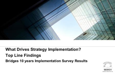 What Drives Strategy Implementation? Top Line Findings Bridges 10 years Implementation Survey Results.