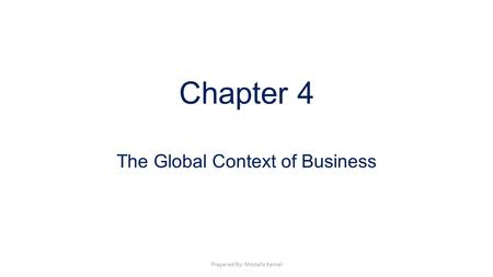 Chapter 4 The Global Context of Business Prepared By: Mostafa Kamel.