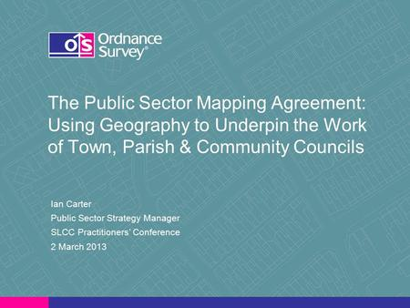The Public Sector Mapping Agreement: Using Geography to Underpin the Work of Town, Parish & Community Councils Ian Carter Public Sector Strategy Manager.