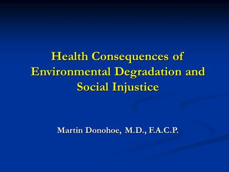 Health Consequences <strong>of</strong> Environmental Degradation and <strong>Social</strong> Injustice Martin Donohoe, M.D., F.A.C.P.