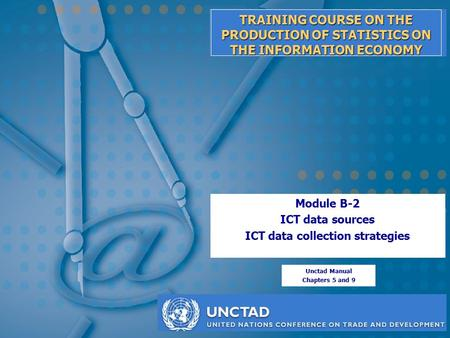 TRAINING COURSE ON THE PRODUCTION OF STATISTICS ON THE INFORMATION ECONOMY Module B-2 ICT data sources ICT data collection strategies Unctad Manual Chapters.