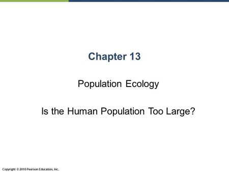 Copyright © 2010 Pearson Education, Inc. Chapter 13 Population Ecology Is the Human Population Too Large?