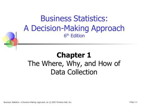 Business Statistics: A Decision-Making Approach, 6e © 2005 Prentice-Hall, Inc. Chap 1-1 Business Statistics: A Decision-Making Approach 6 th Edition Chapter.