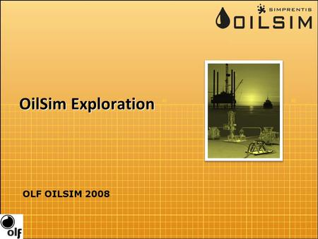 OilSim Exploration OLF OILSIM 2008. Overview Purpose: Enhance your overall understanding of petroleum exploration Multidisciplinary challenge You are.