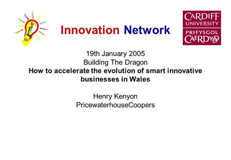Innovation Network 19th January 2005 Building The Dragon How to accelerate the evolution of smart innovative businesses in Wales Henry Kenyon PricewaterhouseCoopers.