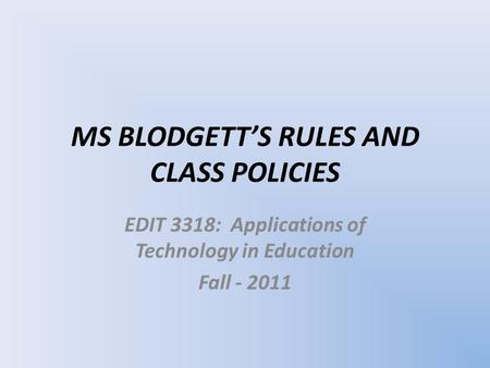 MS BLODGETT'S RULES AND CLASS POLICIES EDIT 3318: Applications of Technology in Education Fall - 2011.