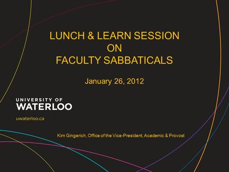 Kim Gingerich, Office of the Vice-President, Academic & Provost LUNCH & LEARN SESSION ON FACULTY SABBATICALS January 26, 2012.