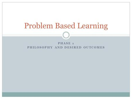PHASE 1 PHILOSOPHY AND DESIRED OUTCOMES Problem Based Learning.