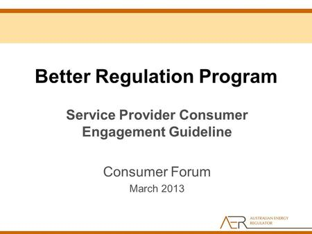 Better Regulation Program Service Provider Consumer Engagement Guideline Consumer Forum March 2013.