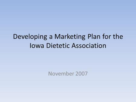 Developing a Marketing Plan for the Iowa Dietetic Association November 2007.