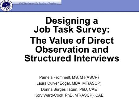 ASCP Certification: The Standard of Excellence Designing a Job Task Survey: The Value of Direct Observation and Structured Interviews Pamela Frommelt,