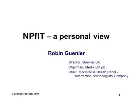 1 © guenier: February 2007 NPfIT – a personal view Robin Guenier Director, Guenier Ltd Chairman, Medix UK plc Chair, Medicine & Health Panel - Information.