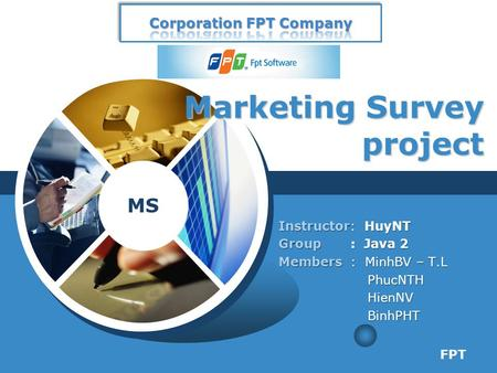 MS Marketing Survey project Instructor: HuyNT Group : Java 2 Members : MinhBV – T.L PhucNTH PhucNTH HienNV HienNV BinhPHT BinhPHT FPT.